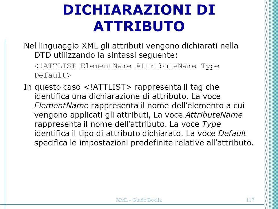 XML - Guido Boella117 DICHIARAZIONI DI ATTRIBUTO Nel linguaggio XML gli attributi vengono dichiarati nella DTD utilizzando la sintassi seguente: In qu