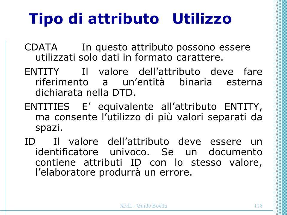 XML - Guido Boella118 Tipo di attributoUtilizzo CDATA In questo attributo possono essere utilizzati solo dati in formato carattere. ENTITY Il valore d