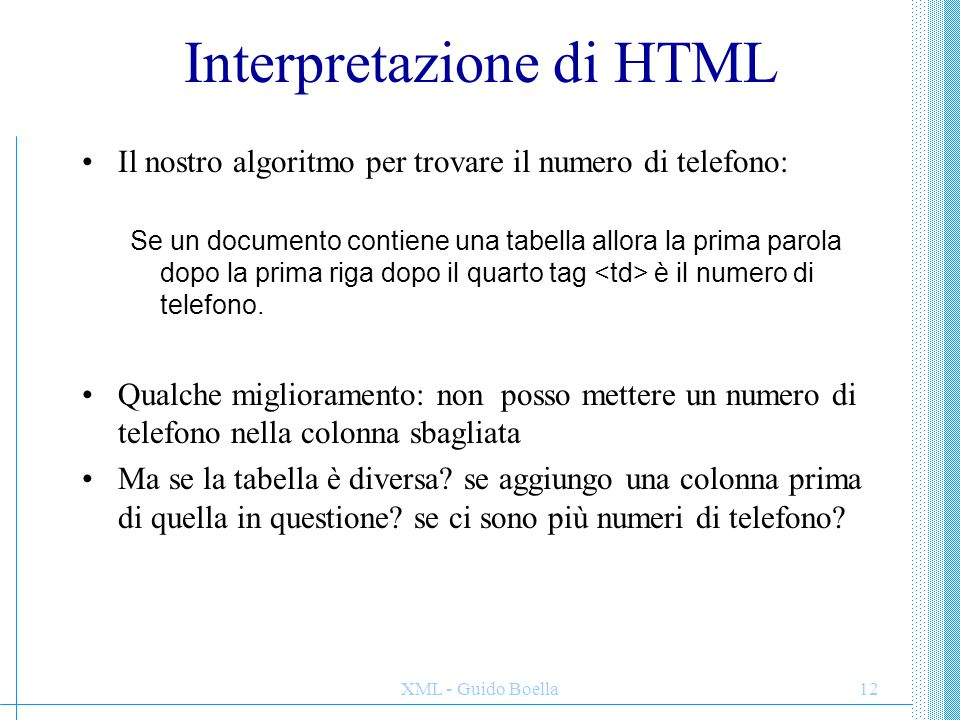 XML - Guido Boella12 Interpretazione di HTML Il nostro algoritmo per trovare il numero di telefono: Se un documento contiene una tabella allora la pri