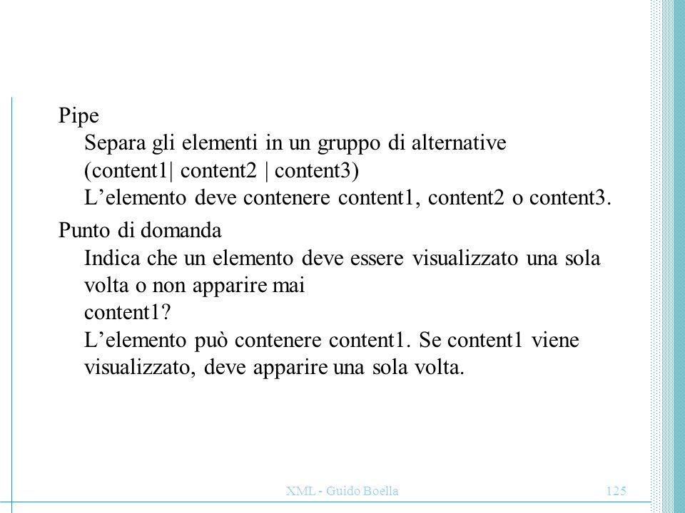 XML - Guido Boella125 Pipe Separa gli elementi in un gruppo di alternative (content1| content2 | content3) L'elemento deve contenere content1, content