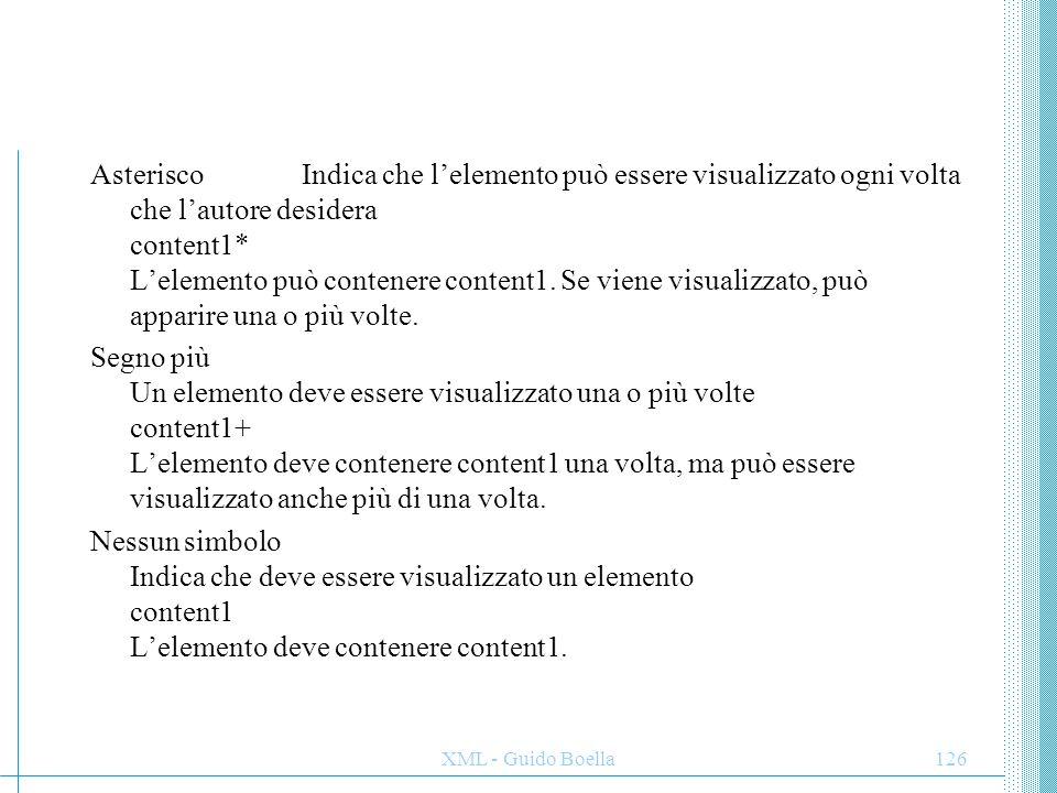 XML - Guido Boella126 Asterisco Indica che l'elemento può essere visualizzato ogni volta che l'autore desidera content1* L'elemento può contenere cont