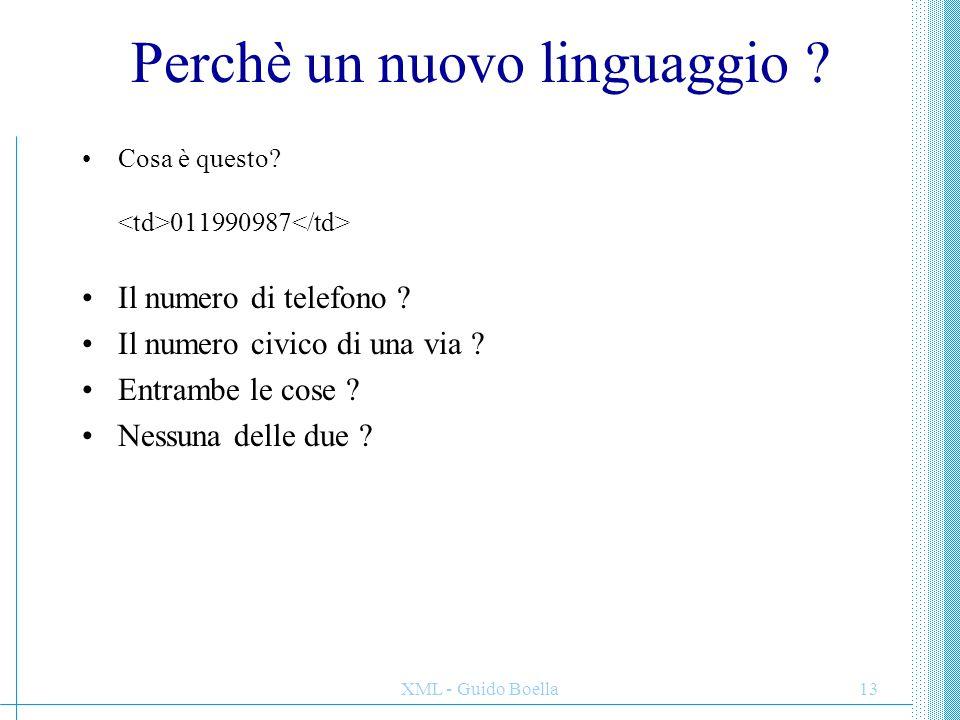 XML - Guido Boella13 Perchè un nuovo linguaggio ? Cosa è questo? 011990987 Il numero di telefono ? Il numero civico di una via ? Entrambe le cose ? Ne