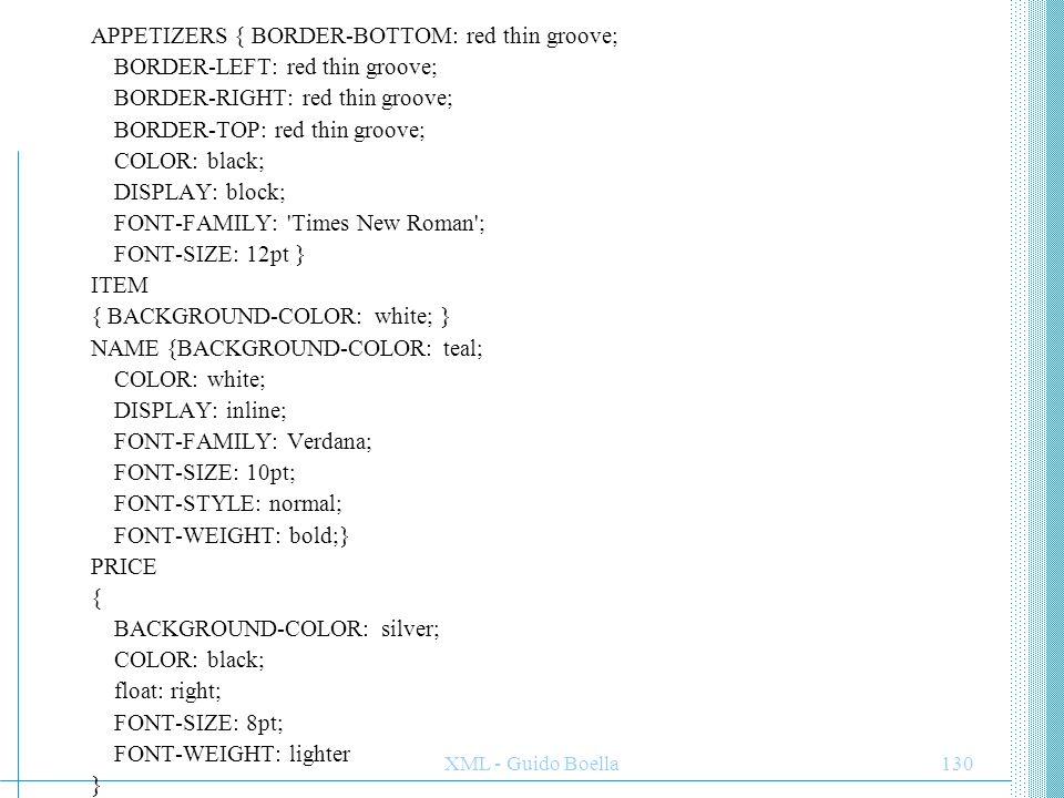 XML - Guido Boella131 DESCRIPTION { BACKGROUND-COLOR: white; COLOR: blue; FONT-FAMILY: Verdana; FONT-SIZE: 10pt; FONT-STYLE: italic; FONT-WEIGHT: normal } ENTREES { BORDER-BOTTOM: black double; BORDER-LEFT: black double; BORDER-RIGHT: black double; BORDER-TOP: black double; COLOR: black; DISPLAY: block; FONT-FAMILY: Verdana; FONT-SIZE: 18pt; FONT-WEIGHT: 700 } DESSERTS { BACKGROUND-COLOR: white; BORDER-BOTTOM: blue thin groove; BORDER-LEFT: blue thin groove; BORDER-RIGHT: blue thin groove; BORDER-TOP: blue thin groove; DISPLAY: block; FONT-SIZE: 12pt }
