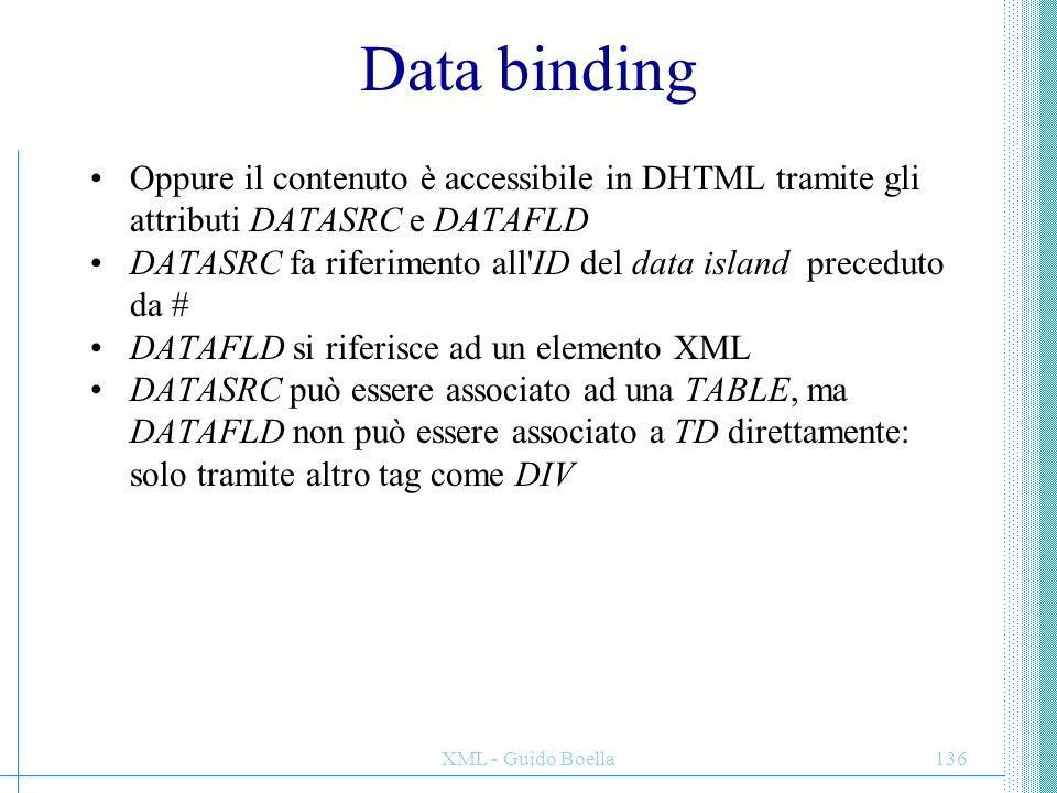 XML - Guido Boella136 Data binding Oppure il contenuto è accessibile in DHTML tramite gli attributi DATASRC e DATAFLD DATASRC fa riferimento all'ID de