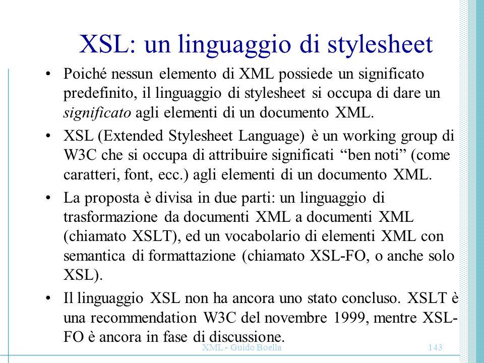 XML - Guido Boella143 XSL: un linguaggio di stylesheet Poiché nessun elemento di XML possiede un significato predefinito, il linguaggio di stylesheet