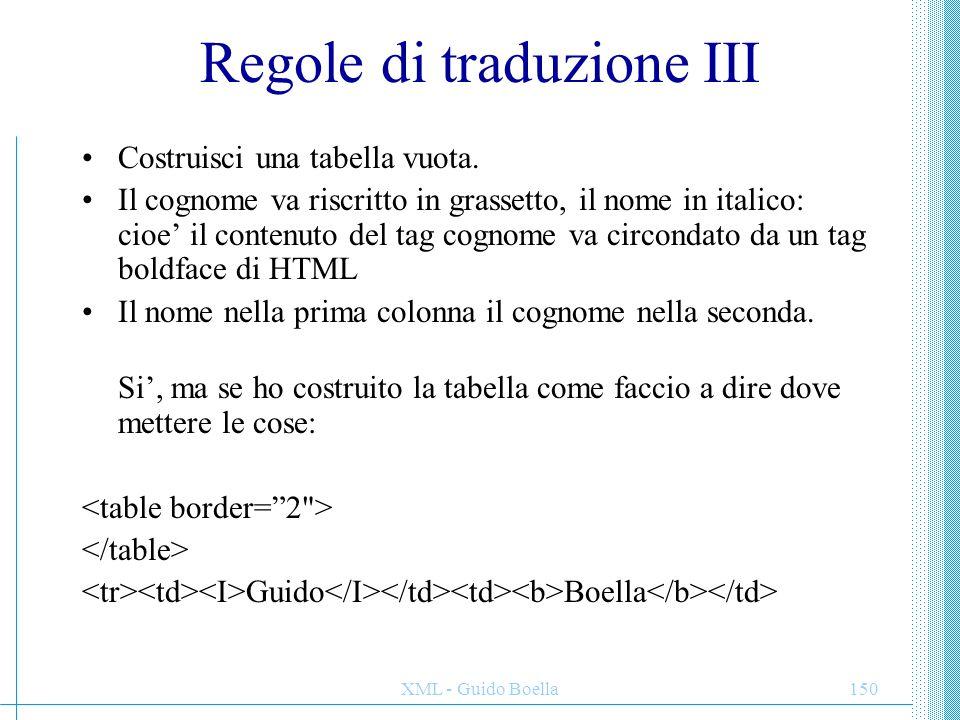 XML - Guido Boella151 Regole di traduzione IV Chiama la regola di traduzione delle tabelle: –Inserisci il tag di inizio tabella.