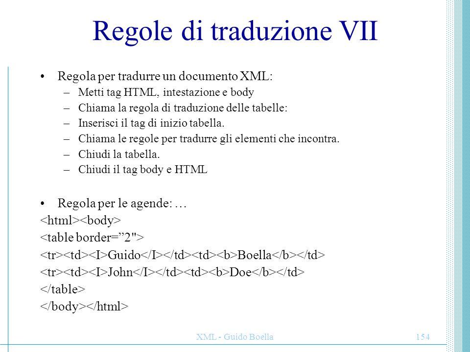 XML - Guido Boella155 Regole di traduzione VII Regola per tradurre la radice di un documento XML: / –Metti tag HTML, intestazione e body –Chiama la regola di traduzione delle tabelle: –Inserisci il tag di inizio tabella.