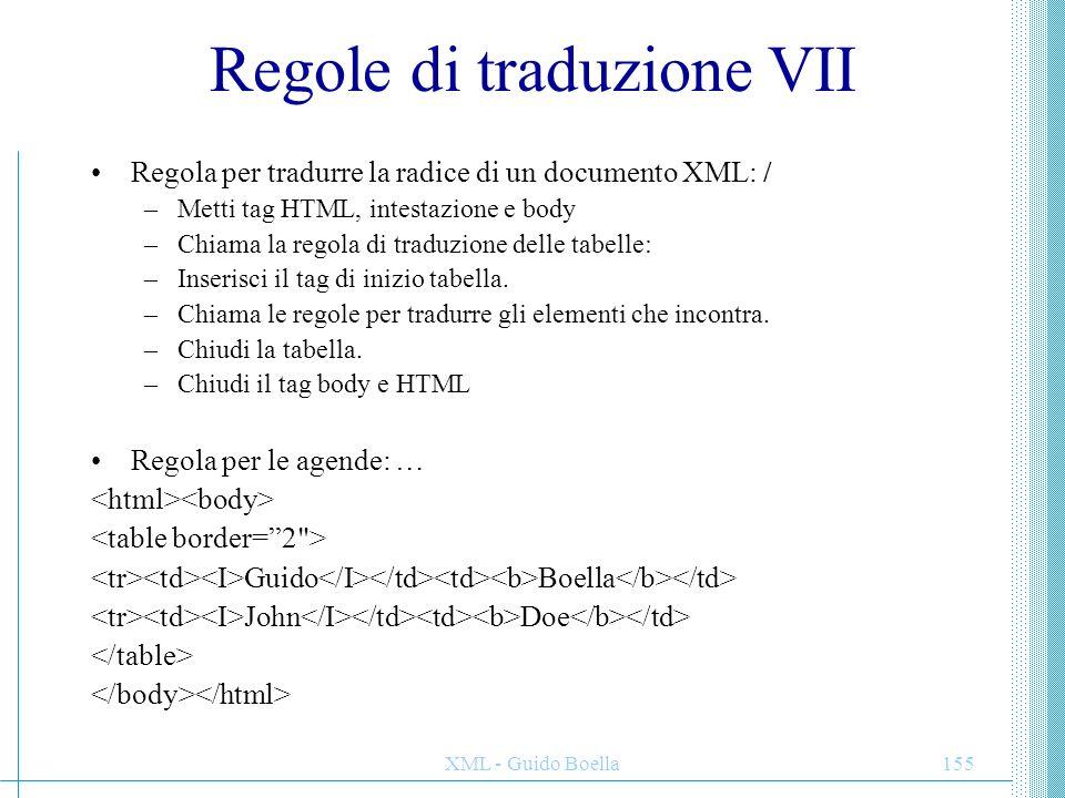 XML - Guido Boella155 Regole di traduzione VII Regola per tradurre la radice di un documento XML: / –Metti tag HTML, intestazione e body –Chiama la re