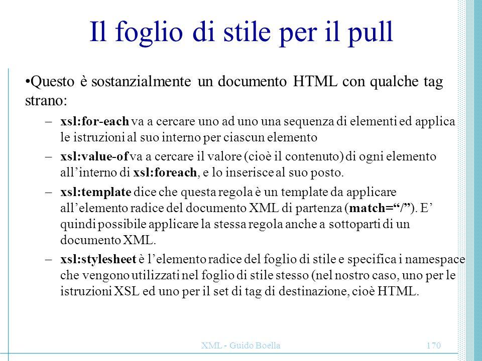 XML - Guido Boella170 Il foglio di stile per il pull Questo è sostanzialmente un documento HTML con qualche tag strano: –xsl:for-each va a cercare uno
