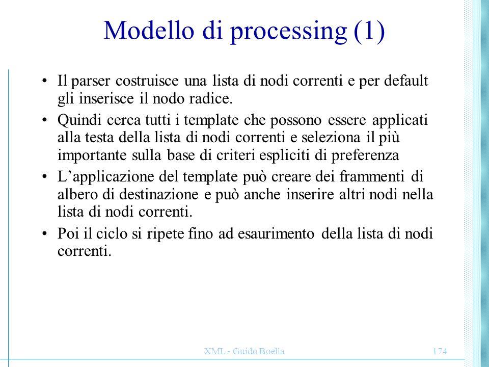 XML - Guido Boella174 Modello di processing (1) Il parser costruisce una lista di nodi correnti e per default gli inserisce il nodo radice. Quindi cer