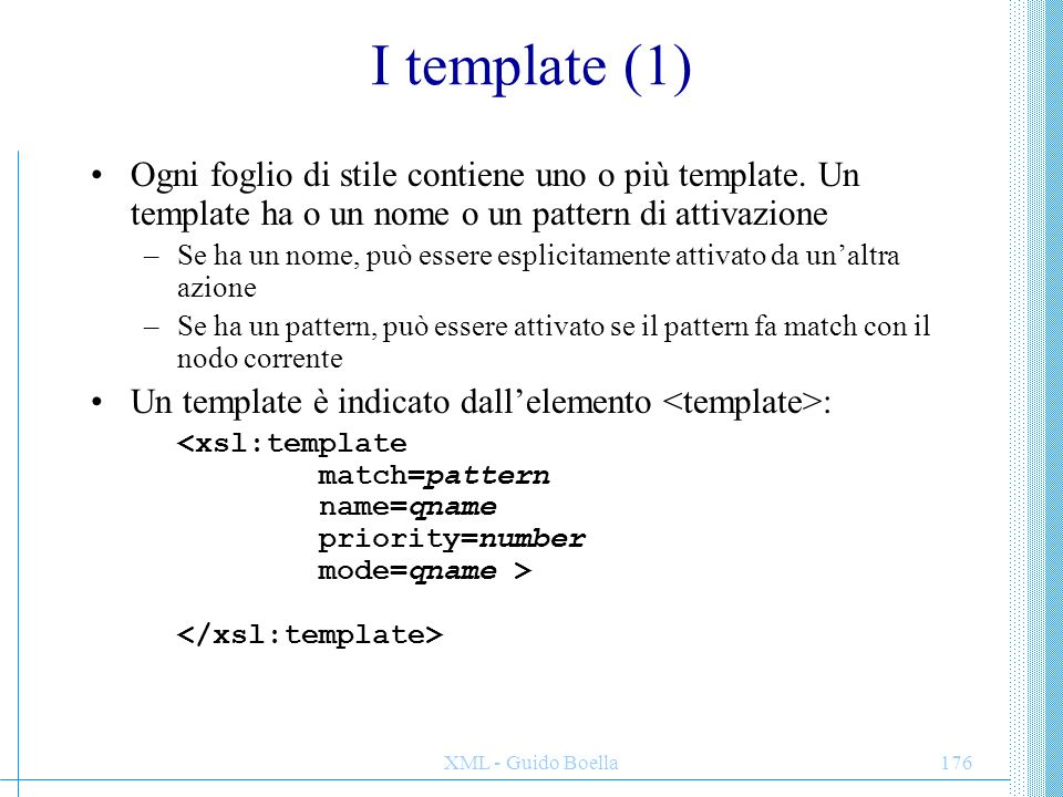 XML - Guido Boella177 I template (2) Ad esempio, dato il frammento: Questo deve essere importante Il seguente template: Fa match con l'elemento emph e scrive un elemento B di HTML ed inserisce tutti i nodi figlio del nodo di match nella lista dei nodi correnti.
