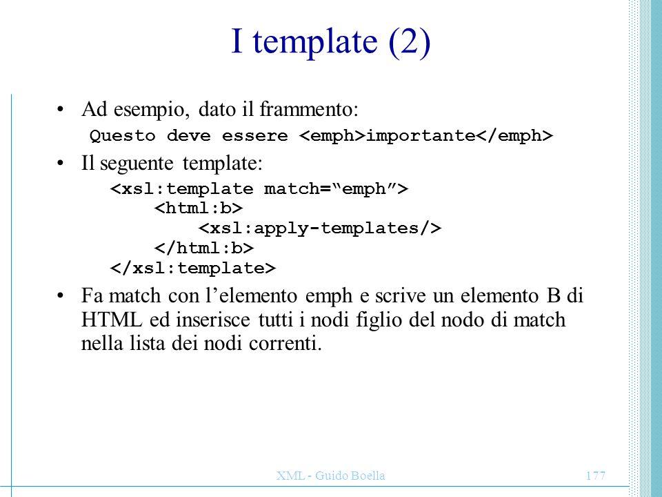 XML - Guido Boella178 Dentro ad un template All'interno dell'elemento template vi sono una varietà di istruzioni che servono o per modificare la lista di nodi o per scrivere frammenti dell'albero di destinazione.