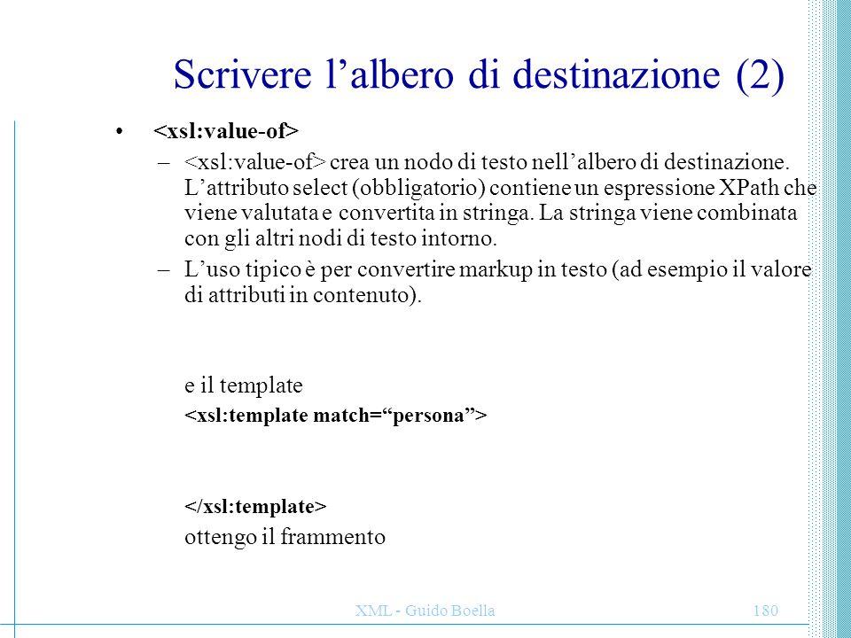 XML - Guido Boella181 Scrivere l'albero di destinazione (3) Parentesi graffe {} –Laddove non sia possibile usare del markup (ad esempio come valore di un attributo, è possibile usare le parentesi graffe, che hanno in questo senso lo stesso significato di –L'uso tipico è per convertire markup in altro markup (ad esempio il valore di un attributo nel nome di un tag).