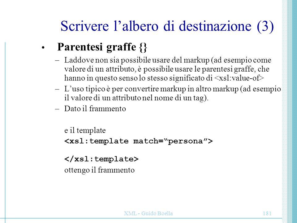 XML - Guido Boella181 Scrivere l'albero di destinazione (3) Parentesi graffe {} –Laddove non sia possibile usare del markup (ad esempio come valore di