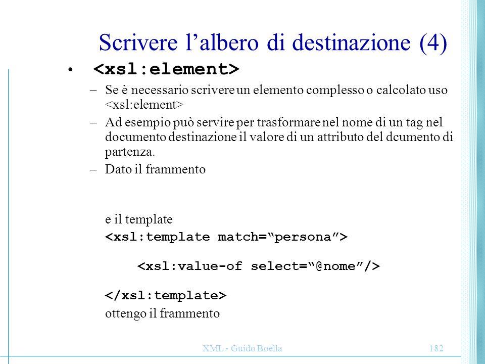 XML - Guido Boella183 Scrivere l'albero di destinazione (5) –All'interno di un elemento (sia letterale che ) è possibile specificare degli attributi in maniera esplicita con il tag –E' più chiaro e più potente delle parentesi graffe.