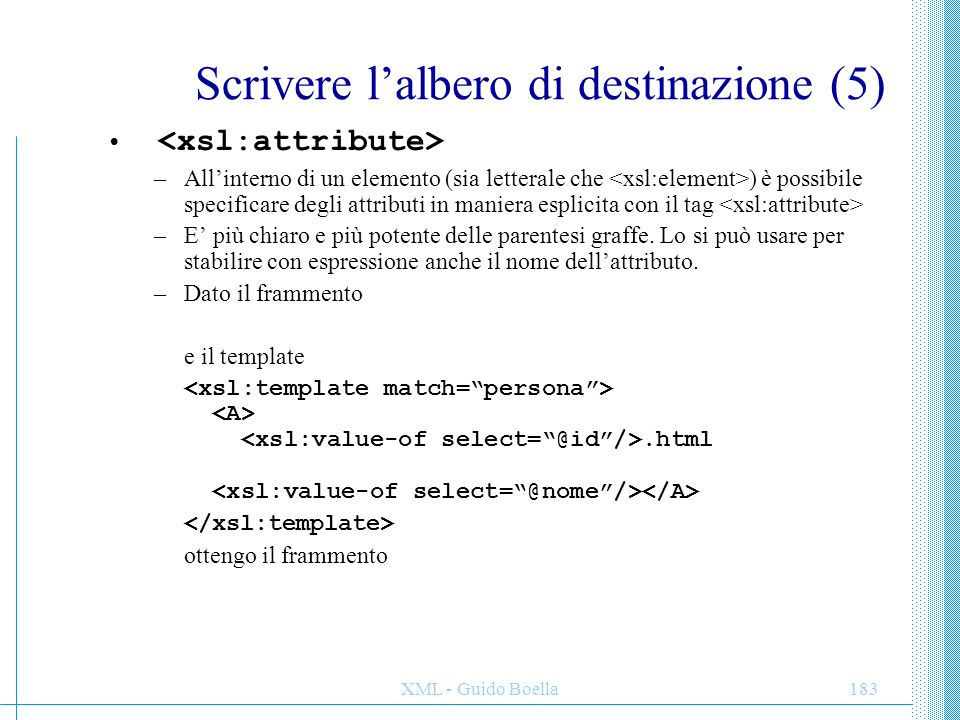 XML - Guido Boella184 Scrivere l'albero di destinazione (6) –All'interno di un elemento (sia letterale che ) è possibile specificare degli attributi in maniera esplicita con il tag –E' più chiaro e più potente delle parentesi graffe.