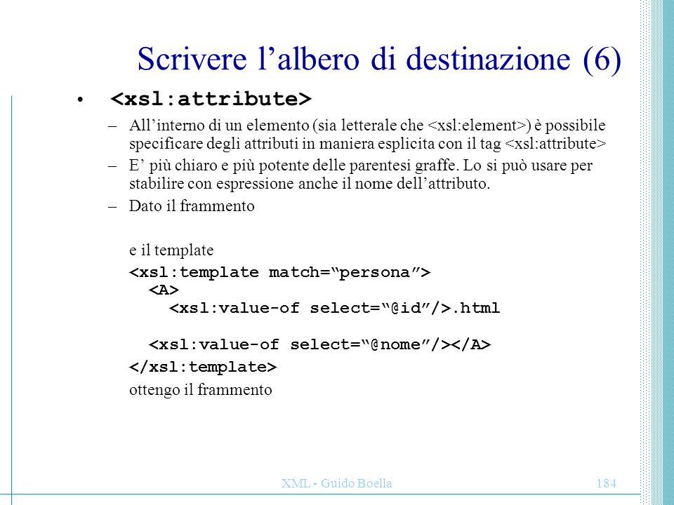 XML - Guido Boella184 Scrivere l'albero di destinazione (6) –All'interno di un elemento (sia letterale che ) è possibile specificare degli attributi i