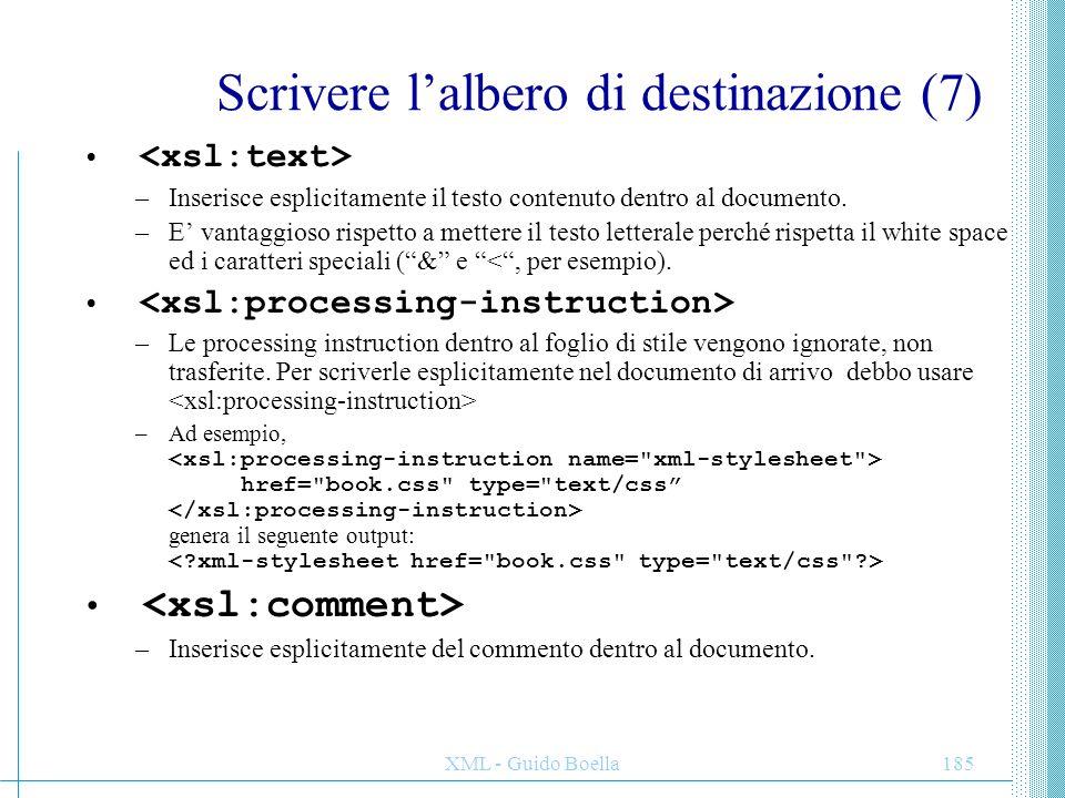 XML - Guido Boella186 Scrivere l'albero di destinazione (8) –Permette di specificareesplicitamente il namespace di arrivo –Copia nell'output il nodo di riferimento, insieme al suo namespace, ma non al suo contenuto e ai suoi attributi, che vanno copiati esplicitamente.