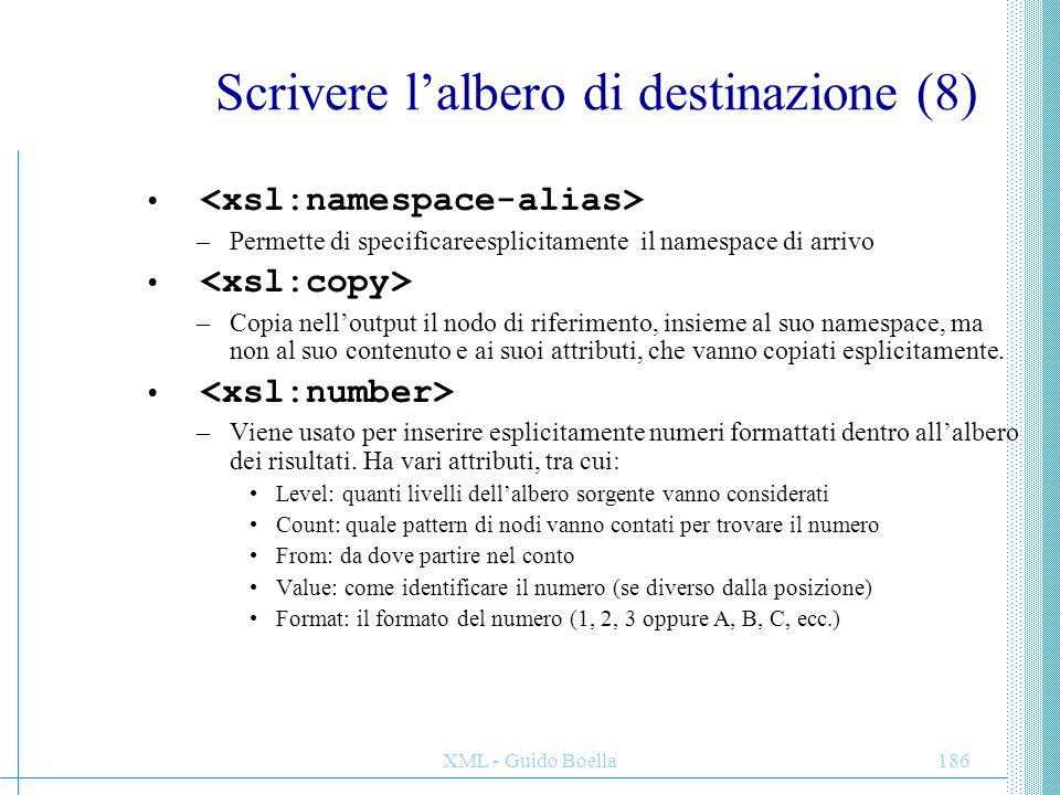 XML - Guido Boella186 Scrivere l'albero di destinazione (8) –Permette di specificareesplicitamente il namespace di arrivo –Copia nell'output il nodo d