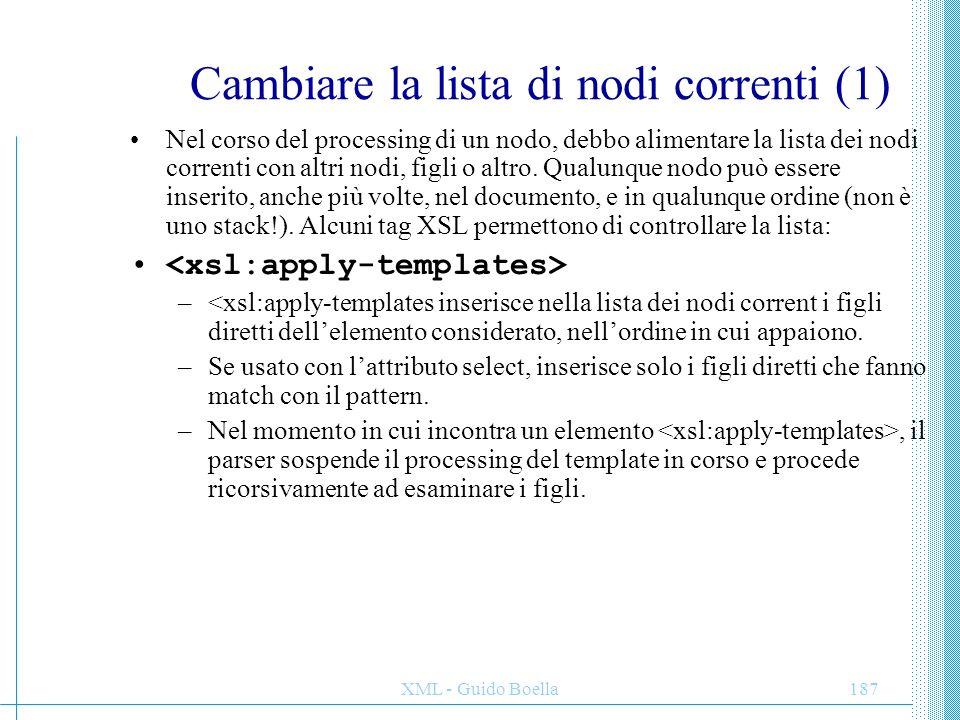 XML - Guido Boella188 Cambiare la lista di nodi correnti (2) - segue –Questo template trasforma un para in un p di HTML: –Questo template crea un indice delle intestazioni di primo livello di un documento HTML e lo pone prima del testo: