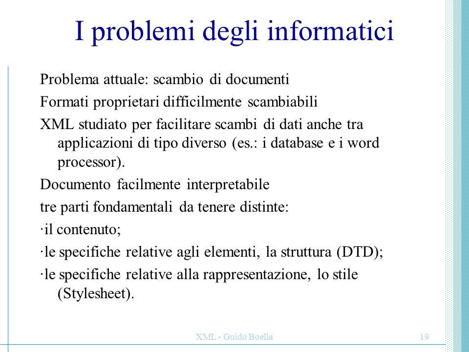 XML - Guido Boella19 I problemi degli informatici Problema attuale: scambio di documenti Formati proprietari difficilmente scambiabili XML studiato pe