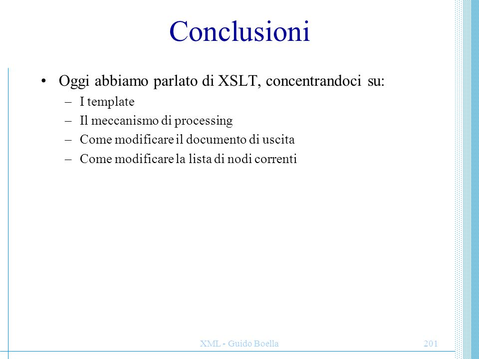 XML - Guido Boella201 Conclusioni Oggi abbiamo parlato di XSLT, concentrandoci su: –I template –Il meccanismo di processing –Come modificare il documento di uscita –Come modificare la lista di nodi correnti