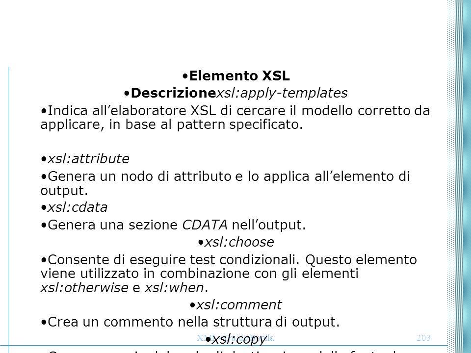 XML - Guido Boella203 Elemento XSL Descrizionexsl:apply-templates Indica all'elaboratore XSL di cercare il modello corretto da applicare, in base al p