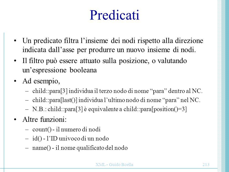 XML - Guido Boella214 Sintassi abbreviata In molti casi esistono delle forme abbreviate usabili invece della sintassi completa: –Child::x si può abbreviare con x –Attribute::x si può abbreviare con @x –Descendant si può abbreviare con '//', self con '.', parent con '..' Esempi: –/doc/chapter[5]/section[2]: la seconda sezione del quinto capitolo dell documento.