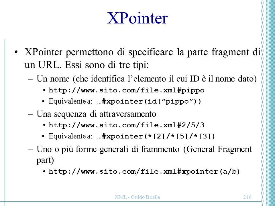 XML - Guido Boella216 XPointer XPointer permettono di specificare la parte fragment di un URL. Essi sono di tre tipi: –Un nome (che identifica l'eleme