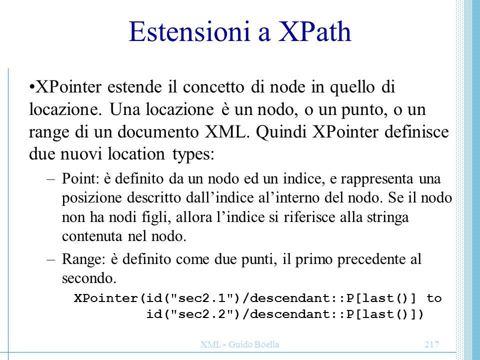 XML - Guido Boella217 Estensioni a XPath XPointer estende il concetto di node in quello di locazione. Una locazione è un nodo, o un punto, o un range