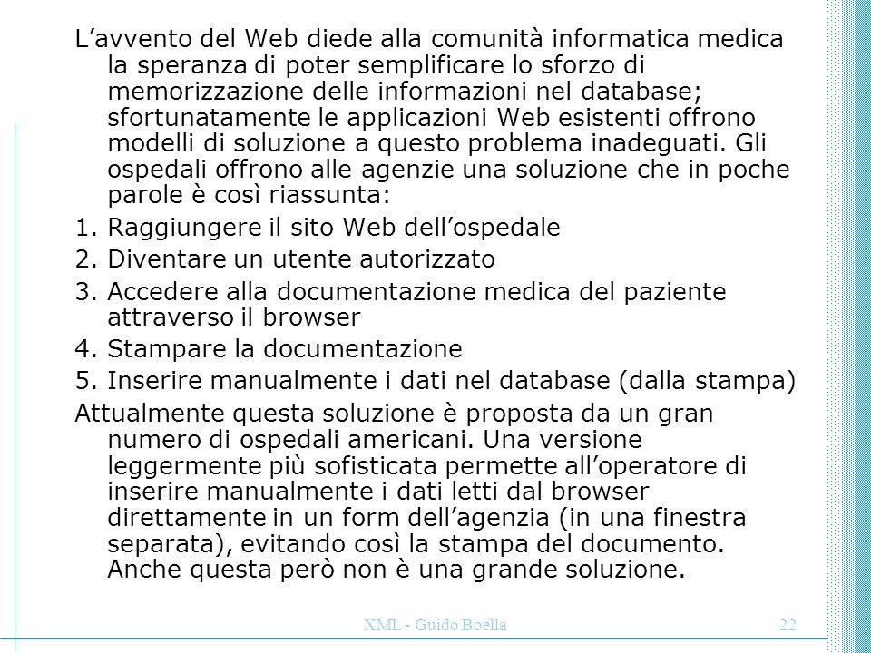 XML - Guido Boella23 La soluzione ideale sarebbe la seguente: 1.Raggiungere il sito Web dell'ospedale 2.Diventare un utente autorizzato 3.Accedere alla documentazione medica del paziente attraverso una interfaccia Web che rappresenti la documentazione con una icona a cartella 4.Fare un drag della cartella dall'applicazione Web nel database interno 5.Fare un drop della cartella nel database Attualmente questa soluzione non è possibile poiché ci si scontra con i limiti dell'HTML; le ragioni sono due: L'HTML non permette di rappresentare strutture dati L'HTML non permette il controllo dei dati per validare i documenti ricevuti Una soluzione tecnica per implementare questo scambio di documenti è quella di richiedere agli ospedali e alle agenzie di utilizzare un sistema informativo standard dettato dal governo (tale soluzione è attualmente allo studio);