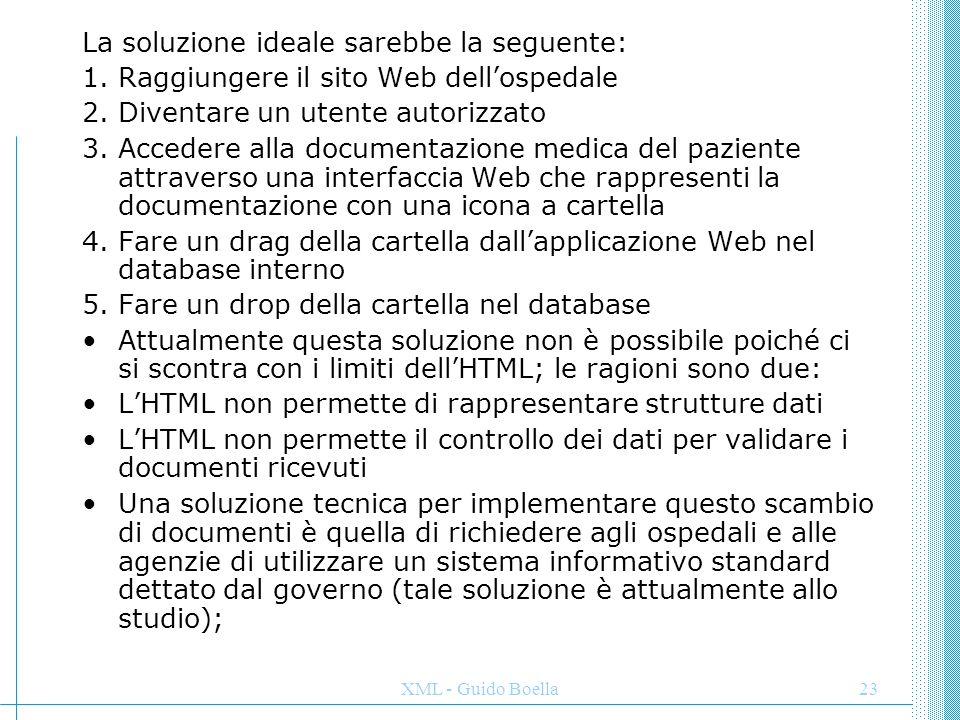 XML - Guido Boella24 questo tipo di soluzione è però difficile da mettere in pratica, soprattutto in un ambiente dove ospedali e agenzie stanno attraversando un momento di difficoltà finanziaria (cambiare il sistema informativo comporta generalmente grosse spese).