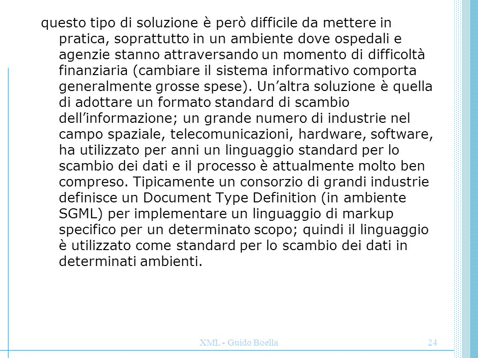 XML - Guido Boella25 La soluzione XML è indipendente dai sistemi, dalle organizzazioni e proviene dalla decennale esperienza dell'SGML; l'XML permette di utilizzare l'approccio SGML per lo scambio dei dati nel Web; è significativo come il giorno del rilascio della prima versione stabile dell'XML, l'organizzazione che raggruppa le maggiori agenzie di home health care, abbia annunciato lo sviluppo dell'Health Care Markup Language in ambiente SGML, che dovrebbe risolvere i tipi di problemi descritti in questo esempio.