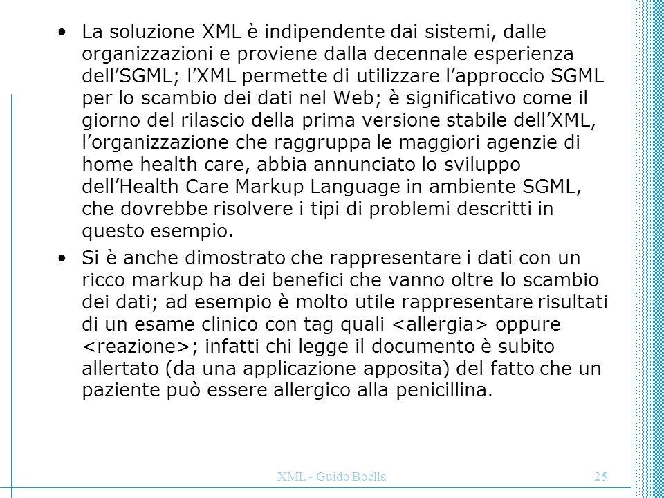XML - Guido Boella25 La soluzione XML è indipendente dai sistemi, dalle organizzazioni e proviene dalla decennale esperienza dell'SGML; l'XML permette