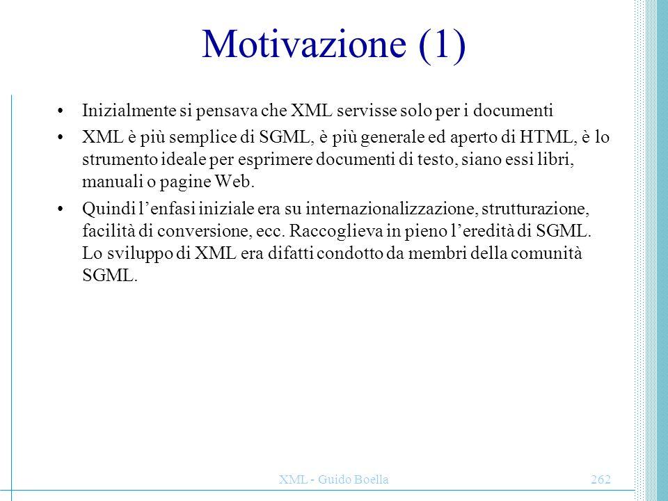 XML - Guido Boella263 Motivazione (2) Nasce poi l'idea che XML possa servire per qualcosa di più: XML è (anche) un linguaggio di markup per trasferire dati: un meccanismo per convertire dati dal formato interno dell'applicazione ad un formato di trasporto, facile da convertire in altri formati interni.