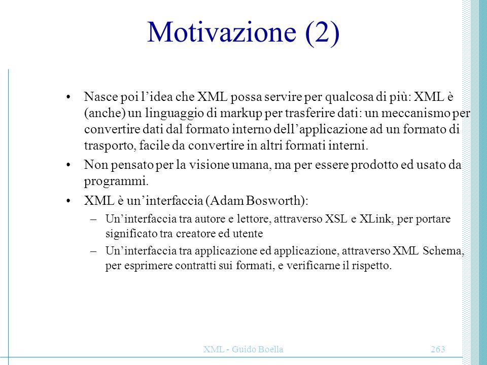 XML - Guido Boella264 Motivazione (3) Tutta la faccenda del trasferimento dei dati si semplifica: i documenti strutturati e gerarchici sono un formato ragionevole di sintassi praticamente per qualunque cosa: documenti di testo, record di database, ecc.