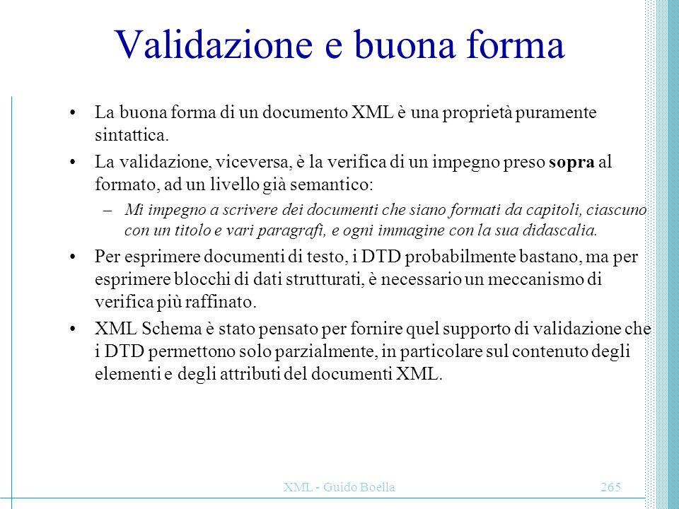 XML - Guido Boella265 Validazione e buona forma La buona forma di un documento XML è una proprietà puramente sintattica. La validazione, viceversa, è