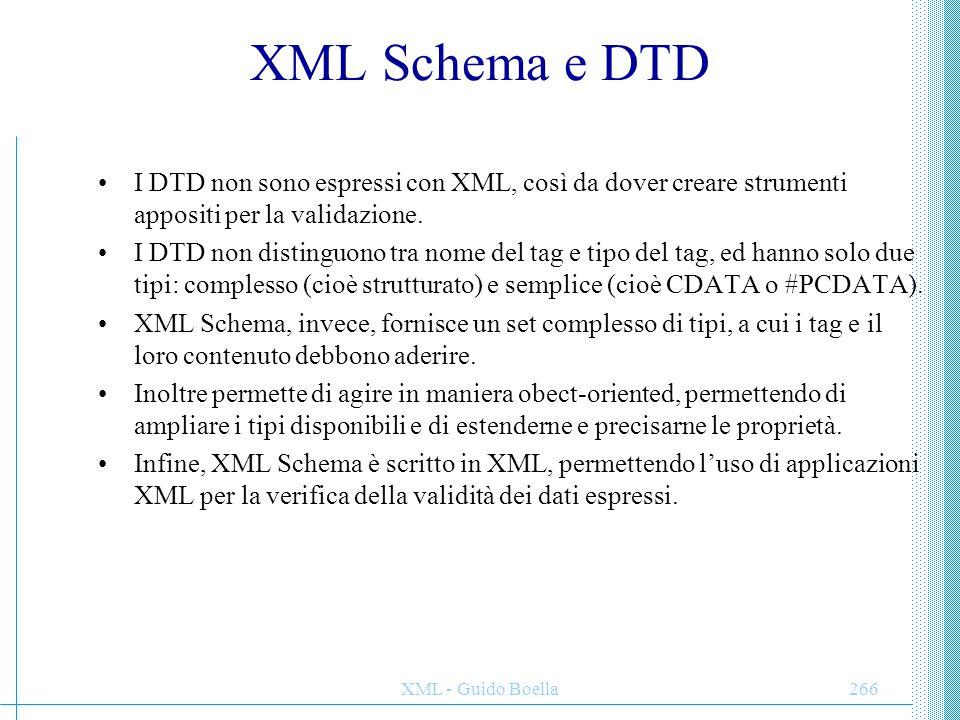 XML - Guido Boella266 XML Schema e DTD I DTD non sono espressi con XML, così da dover creare strumenti appositi per la validazione. I DTD non distingu