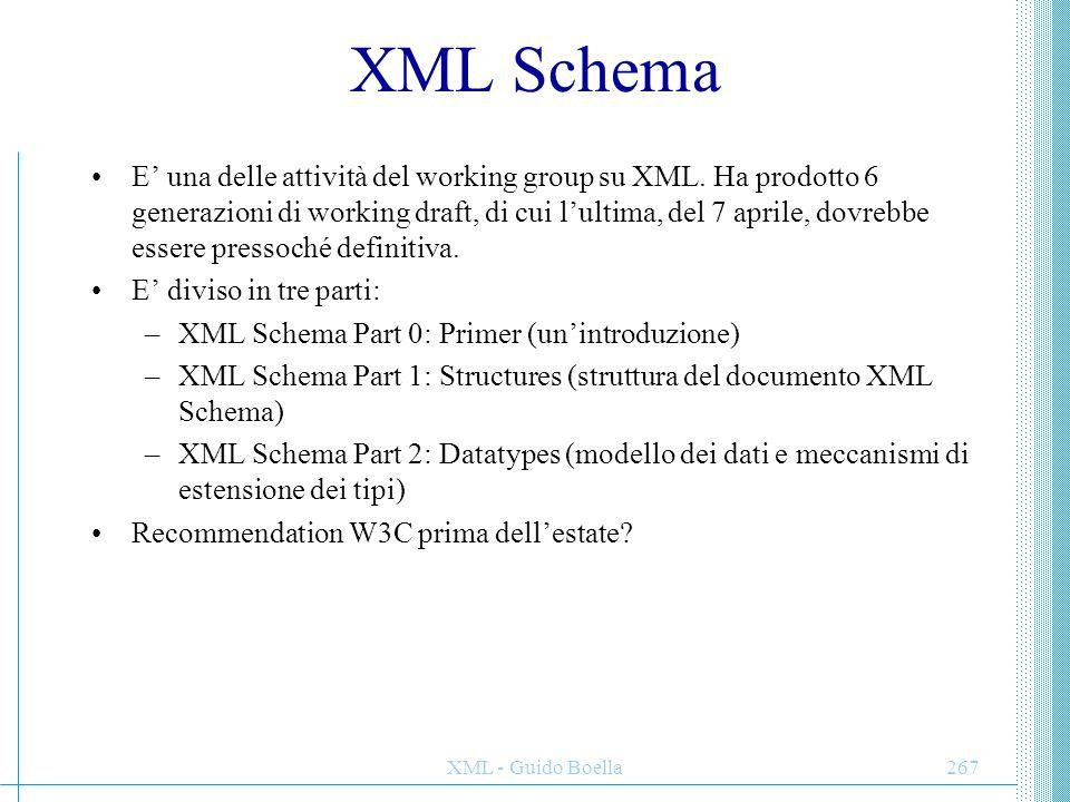 XML - Guido Boella268 Formato di un XML Schema Un documento di XML Schema è racchiuso in un elemento, e può contenere, in varia forma ed ordine, i seguenti elementi: – ed per inserire, in varia forma, altri frammenti di schema da altri documenti – e per la definizione di tipi denominati usabili in seguito – ed per la definizione di elementi ed attributi globali del documento.
