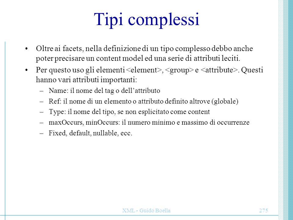 XML - Guido Boella276 Content model complessi (1) Come nei DTD si usano virgole e caret per specificare obblighi e scelte tra gli elementi di un content model complesso, così in XML schema si usano e.