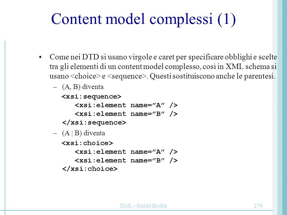 XML - Guido Boella276 Content model complessi (1) Come nei DTD si usano virgole e caret per specificare obblighi e scelte tra gli elementi di un conte
