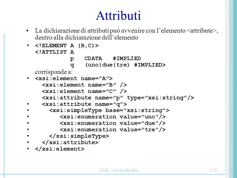 XML - Guido Boella278 Attributi La dichiarazione di attributi può avvenire con l'elemento, dentro alla dichiarazione dell'elemento corrisponde a:
