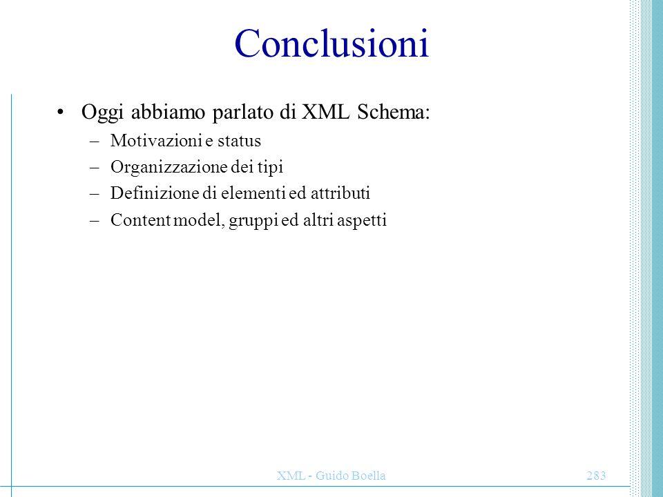 XML - Guido Boella283 Conclusioni Oggi abbiamo parlato di XML Schema: –Motivazioni e status –Organizzazione dei tipi –Definizione di elementi ed attri