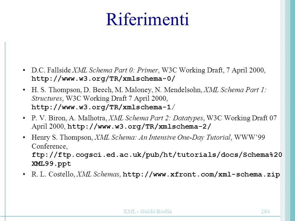 XML - Guido Boella284 Riferimenti D.C. Fallside XML Schema Part 0: Primer, W3C Working Draft, 7 April 2000, http://www.w3.org/TR/xmlschema-0/ H. S. Th