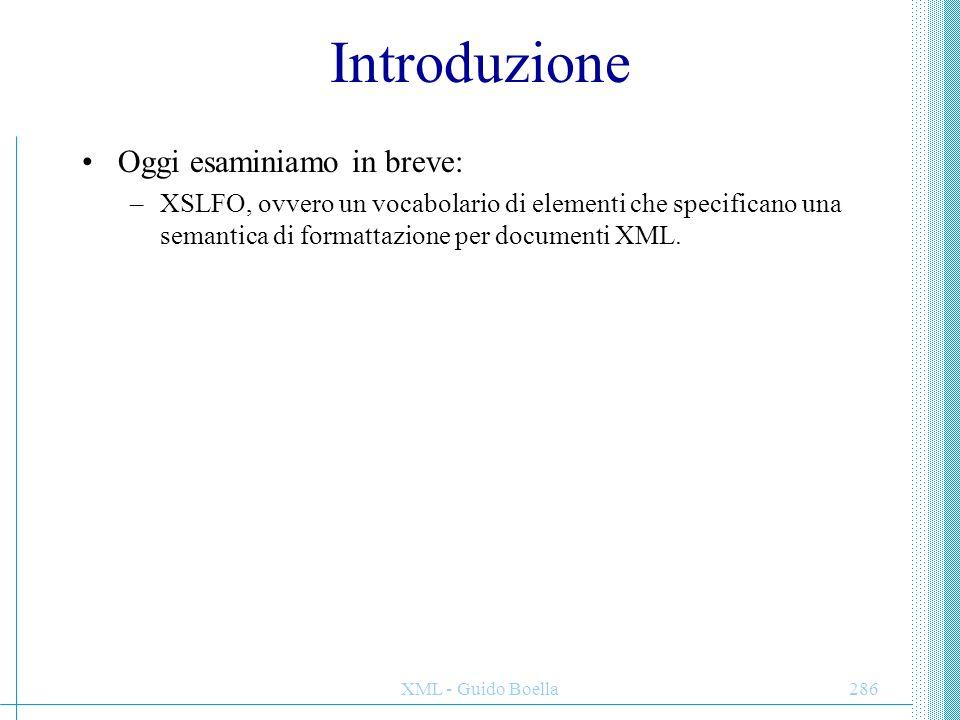 XML - Guido Boella286 Introduzione Oggi esaminiamo in breve: –XSLFO, ovvero un vocabolario di elementi che specificano una semantica di formattazione