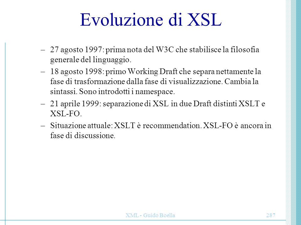 XML - Guido Boella287 Evoluzione di XSL –27 agosto 1997: prima nota del W3C che stabilisce la filosofia generale del linguaggio. –18 agosto 1998: prim