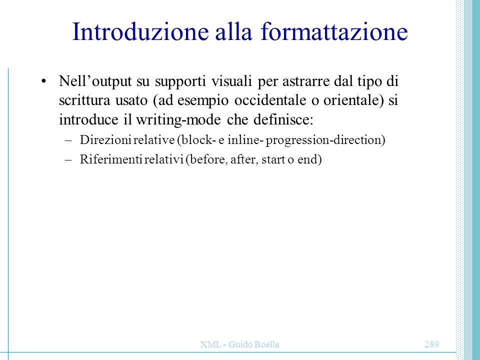 XML - Guido Boella289 Introduzione alla formattazione Nell'output su supporti visuali per astrarre dal tipo di scrittura usato (ad esempio occidentale o orientale) si introduce il writing-mode che definisce: –Direzioni relative (block- e inline- progression-direction) –Riferimenti relativi (before, after, start o end)
