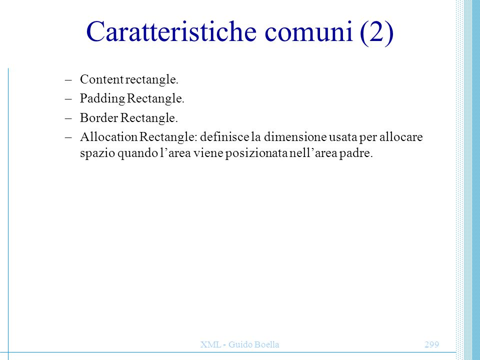 XML - Guido Boella299 Caratteristiche comuni (2) –Content rectangle. –Padding Rectangle. –Border Rectangle. –Allocation Rectangle: definisce la dimens