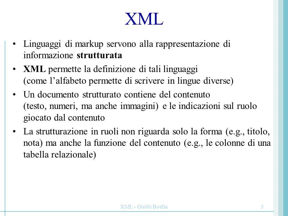 XML - Guido Boella4 Markup (marca, etichetta) Markup: tutto ciò che ha un significato speciale che deve essere ben caratterizzato, reso esplicito Esempi di markup: testo in corsivo, testo sottolineato anche identificatore, simbolo o altro espediente per distinguere un elemento da altri simili, può indicare l'inizio o la fine di un oggetto Ma html riguarda solo la visualizzazione su web