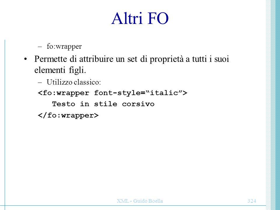 XML - Guido Boella324 Altri FO –fo:wrapper Permette di attribuire un set di proprietà a tutti i suoi elementi figli. –Utilizzo classico: Testo in stil